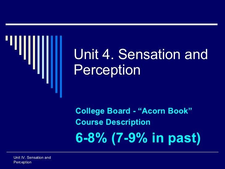 "Unit 4. Sensation and Perception College Board -  ""Acorn Book""  Course Description 6-8% (7-9% in past) Unit IV. Sensation ..."