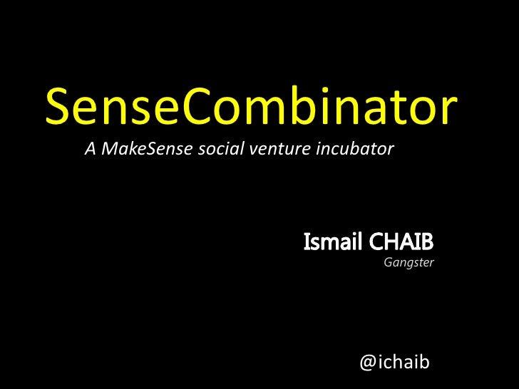 SenseCombinator<br />A MakeSense social venture incubator<br />Ismail CHAIBGangster<br />@ichaib<br />