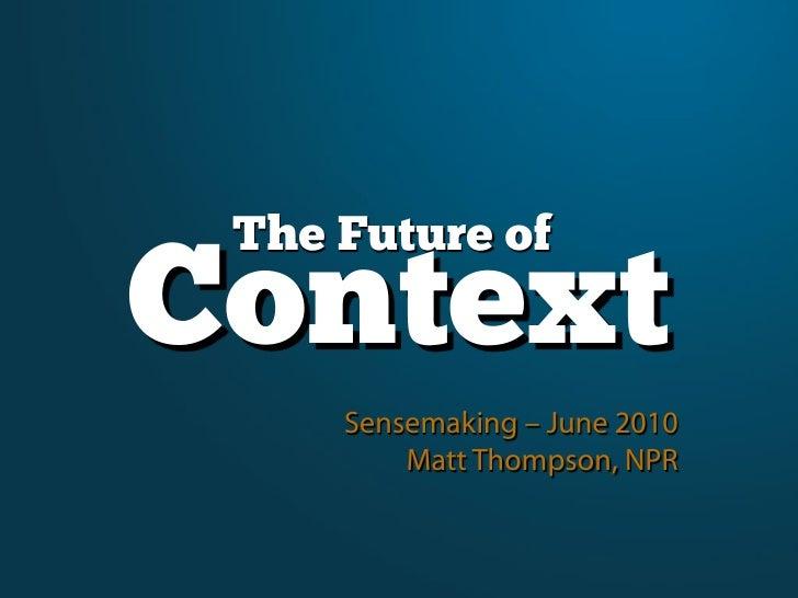 The Future of Context      Sensemaking – June 2010          Matt Thompson, NPR