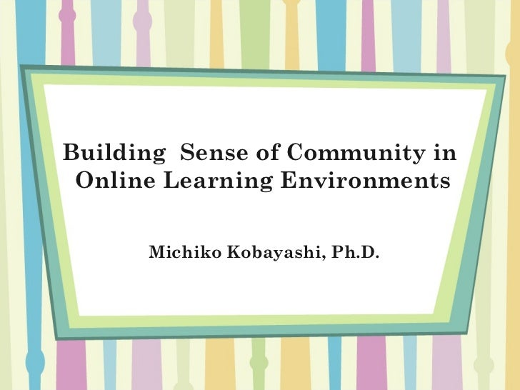 Building Sense of Community in Online Learning Environments      Michiko Kobayashi, Ph.D.