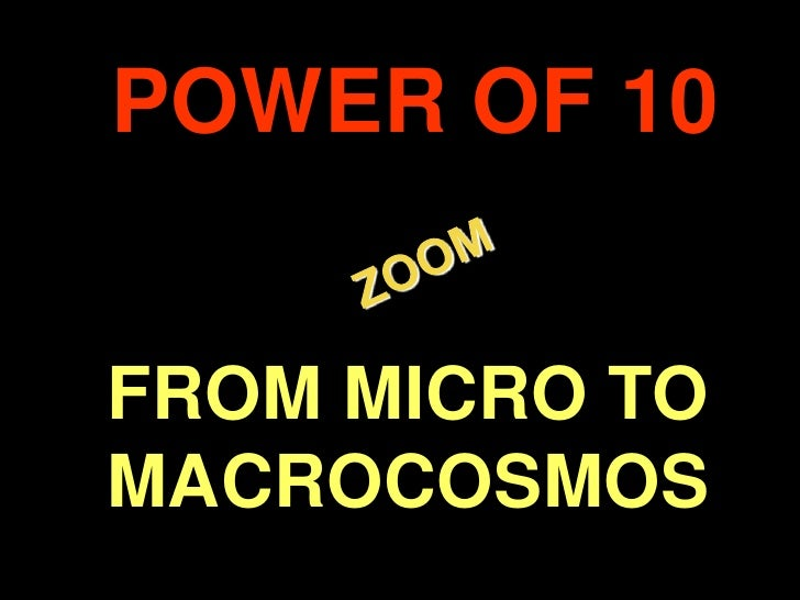 POWER OF 10<br /> ZOOM<br />FROM MICRO TO MACROCOSMOS<br />.<br />