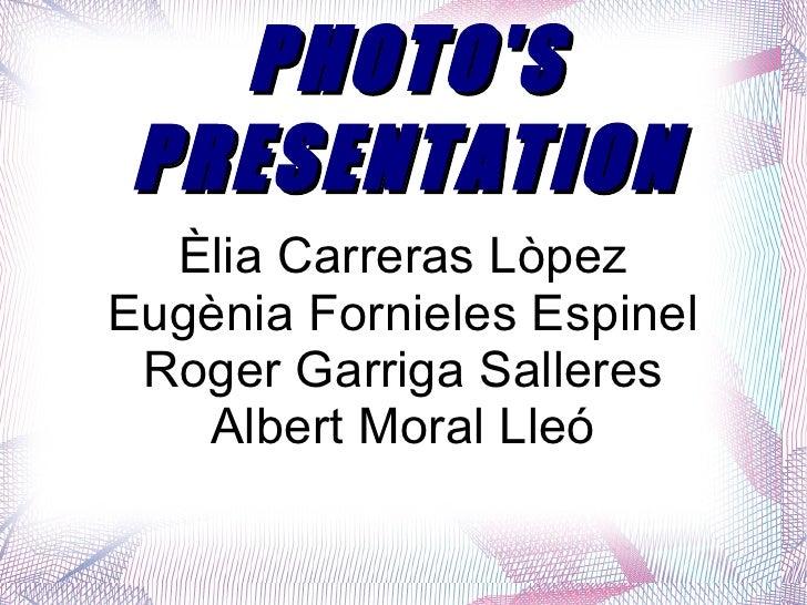 PHOTO'S PRESENTATION Èlia Carreras Lòpez Eugènia Fornieles Espinel Roger Garriga Salleres Albert Moral Lleó