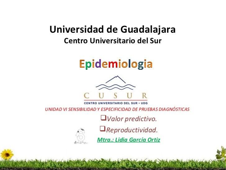 Universidad de Guadalajara        Centro Universitario del SurUNIDAD VI SENSIBILIDAD Y ESPECIFICIDAD DE PRUEBAS DIAGNÓSTIC...