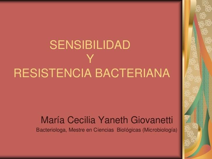 SENSIBILIDAD          YRESISTENCIA BACTERIANA    María Cecilia Yaneth Giovanetti   Bacteriologa, Mestre en Ciencias Biológ...