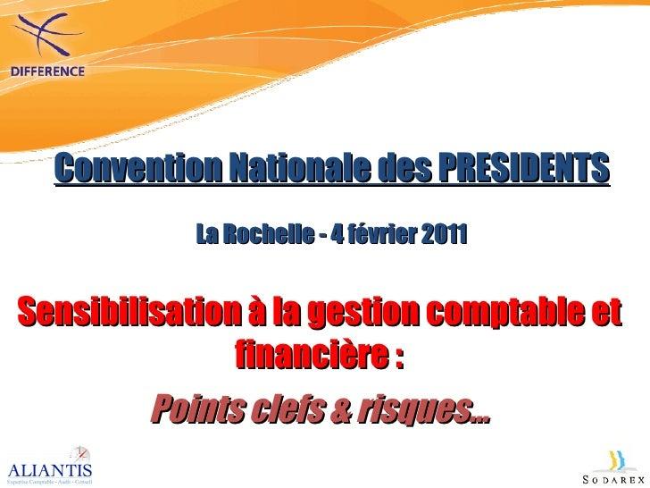 Convention Nationale des PRESIDENTS La Rochelle - 4 février 2011 Sensibilisation à la gestion comptable et financière : Po...