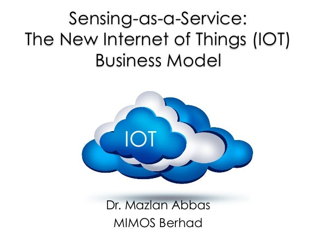 Sensing-as-a-Service: The New Internet of Things (IOT) Business Model Dr. Mazlan Abbas MIMOS Berhad IOT