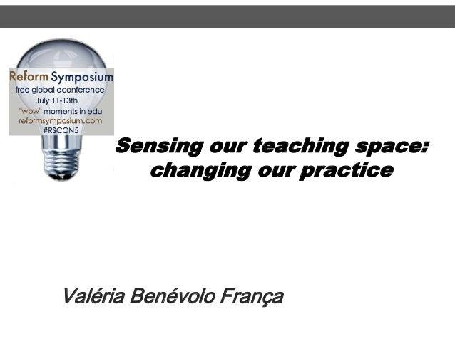 Sensing our teaching space: changing our practice Valéria Benévolo França