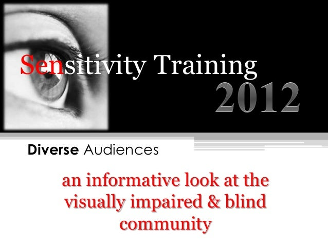 Sensitivity TrainingDiverse Audiences    an informative look at the    visually impaired & blind           community