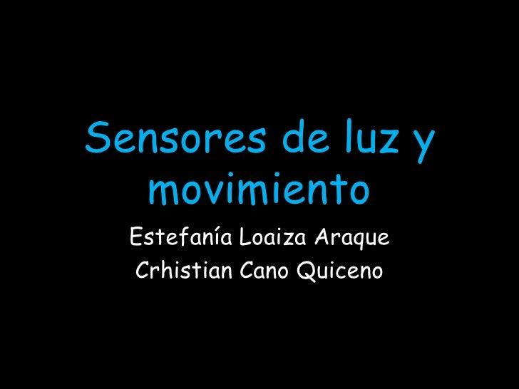 Sensores de luz y movimiento<br />Estefanía Loaiza Araque<br />Crhistian Cano Quiceno<br />