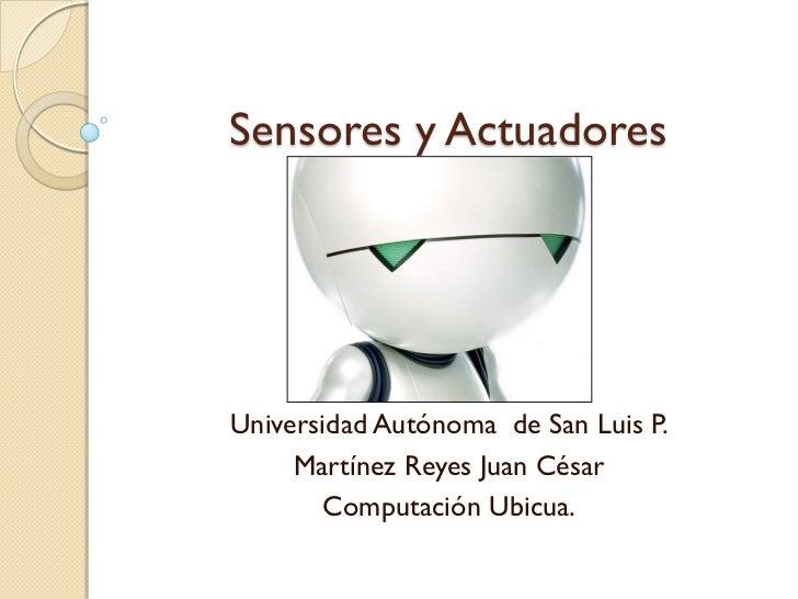 Sensores y ActuadoresUniversidad Autónoma de San Luis P.     Martínez Reyes Juan César       Computación Ubicua.