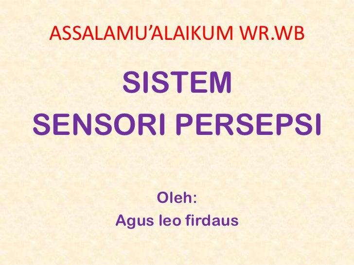 ASSALAMU'ALAIKUM WR.WB    SISTEMSENSORI PERSEPSI          Oleh:     Agus leo firdaus