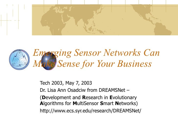 Emerging Sensor Networks Can Make Sense for Your Business Tech 2003, May 7, 2003 Dr. Lisa Ann Osadciw from DREAMSNet – ( D...