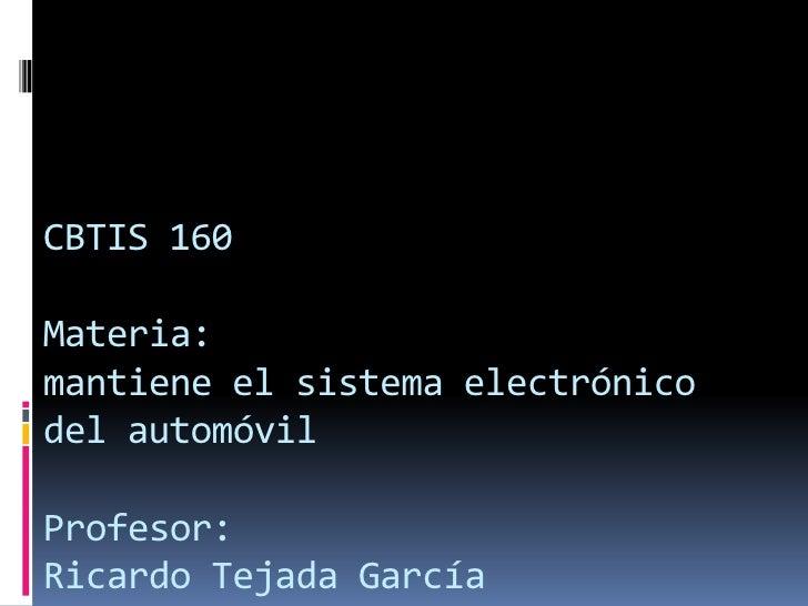 CBTIS 160Materia:mantiene el sistema electrónicodel automóvilProfesor:Ricardo Tejada García