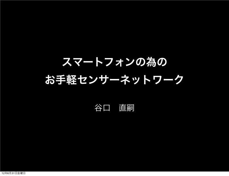 スマートフォンの為の              お手軽センサーネットワーク                  谷口直嗣12年8月31日金曜日