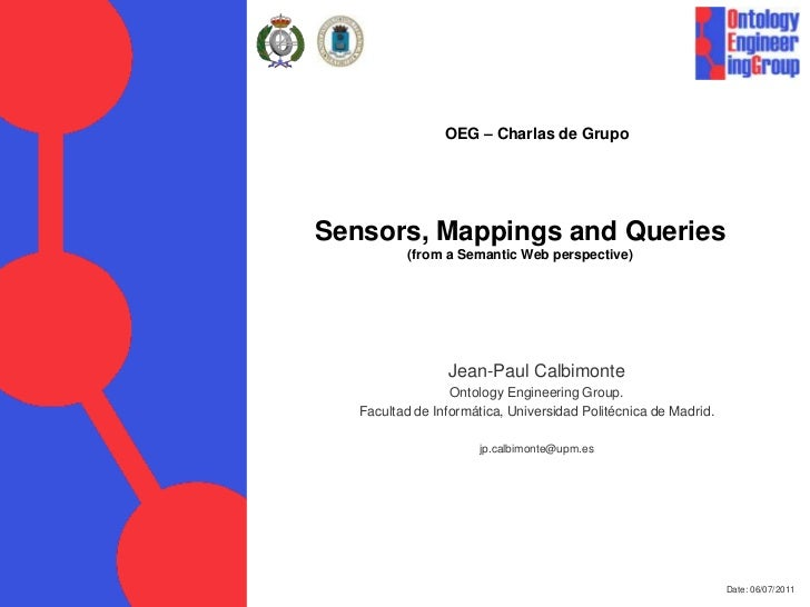 Date: 06/07/2011<br />OEG – Charlas de Grupo<br />Sensors, Mappings and Queries(from a Semantic Web perspective)<br />Jean...