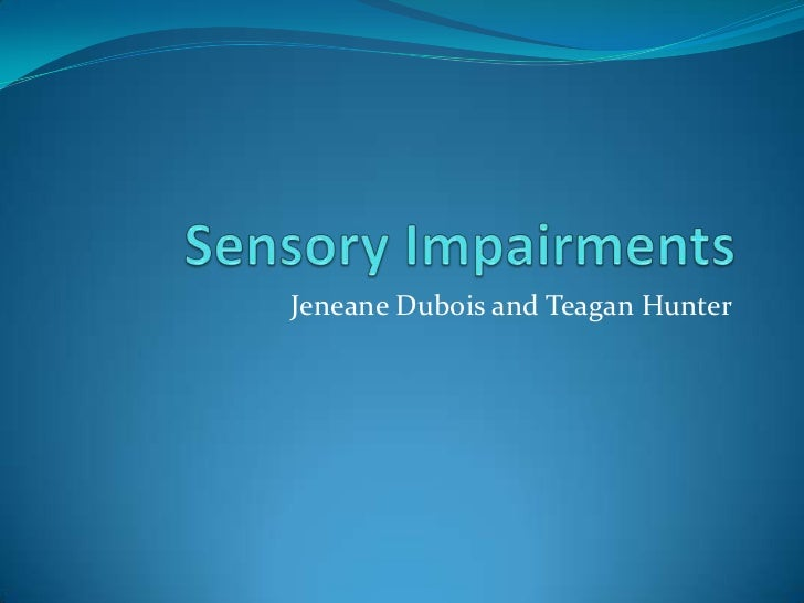 Sensory Impairments<br />Jeneane Dubois and Teagan Hunter<br />