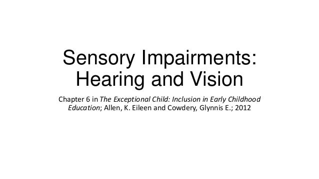 Sensory Impairments: Hearing and Vision Chapter 6 in The Exceptional Child: Inclusion in Early Childhood Education; Allen,...