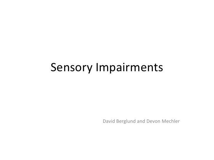 Sensory Impairments<br />David Berglund and Devon Mechler<br />