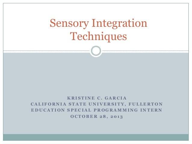 Sensory Integration Techniques  KRISTINE C. GARCIA CALIFORNIA STATE UNIVERSITY, FULLERTON EDUCATION SPECIAL PROGRAMMING IN...