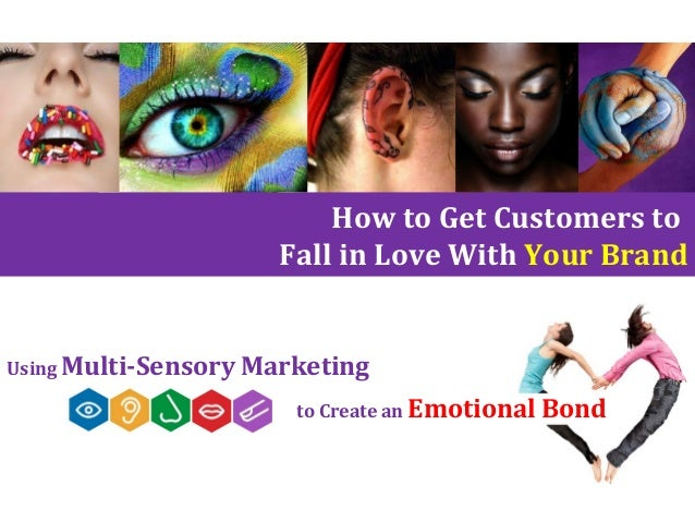 Using Multi-Sensory Marketing to Create an Emotional Bond How to Get Customers to Fall in Love With Your Brand