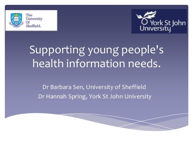 Supporting young people's health information needs. Dr Barbara Sen, University of Sheffield Dr Hannah Spring, York St John...