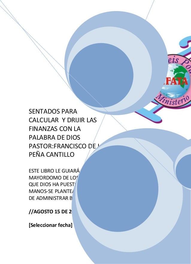 SENTADOS PARACALCULAR Y DRIJIR LASFINANZAS CON LAPALABRA DE DIOSPASTOR:FRANCISCO DE LAPEÑA CANTILLOESTE LIBRO LE GUIARÁ A ...