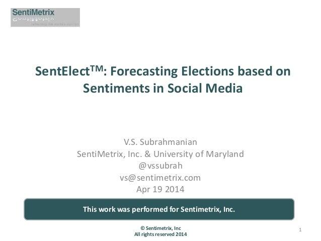 SentElectTM: Forecasting Elections based on Sentiments in Social Media V.S. Subrahmanian SentiMetrix, Inc. & University of...