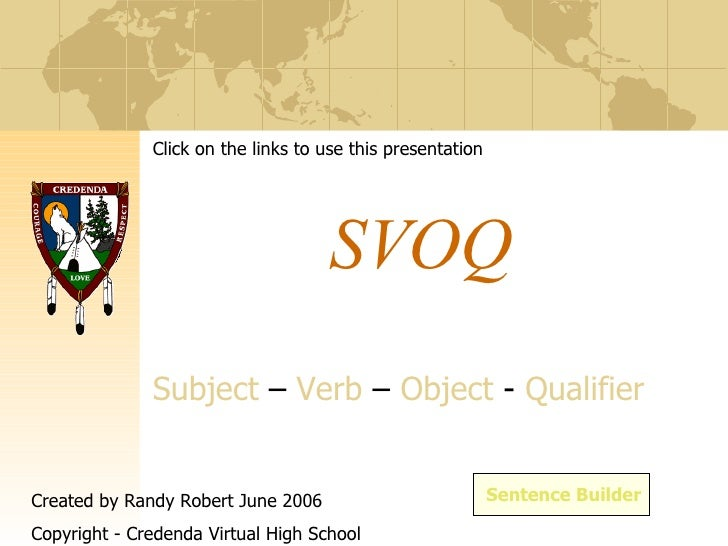 SVOQ S ubject  –  V erb  –  O bject  -  Q ualifier Sentence Builder Click on the links to use this presentation Created by...
