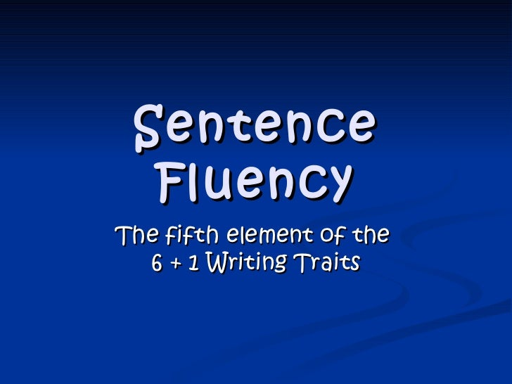 Sentence Fluency The fifth element of the  6 + 1 Writing Traits