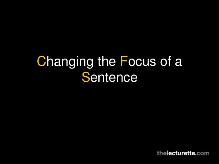 Changing the Focus of a      Sentence