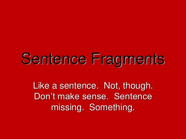 Sentence Fragments<br />Like a sentence.  Not, though.  Don't make sense.  Sentence missing.  Something.<br />