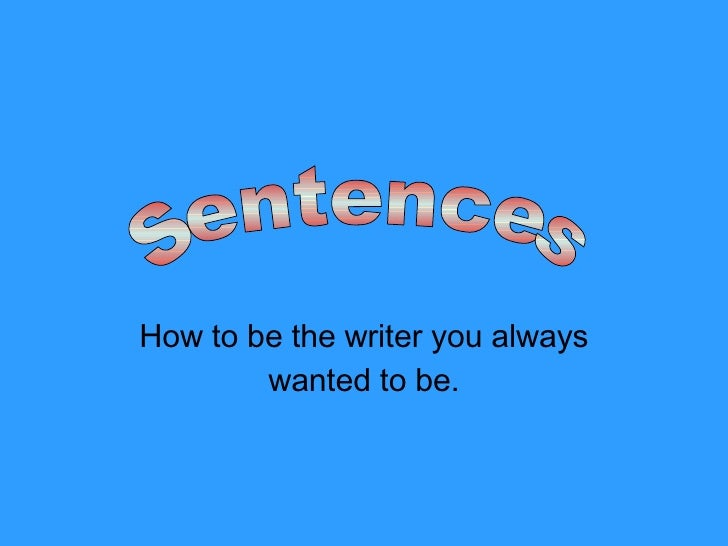 How to be the writer you always wanted to be. Sentences
