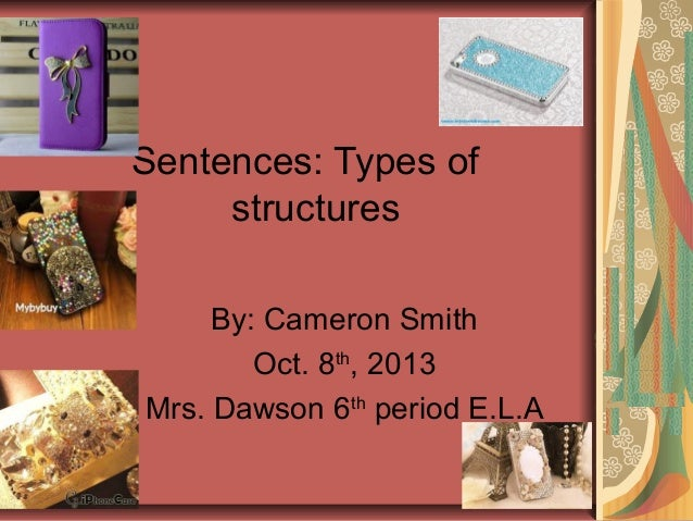 Sentences: Types of structures By: Cameron Smith Oct. 8th , 2013 Mrs. Dawson 6th period E.L.A
