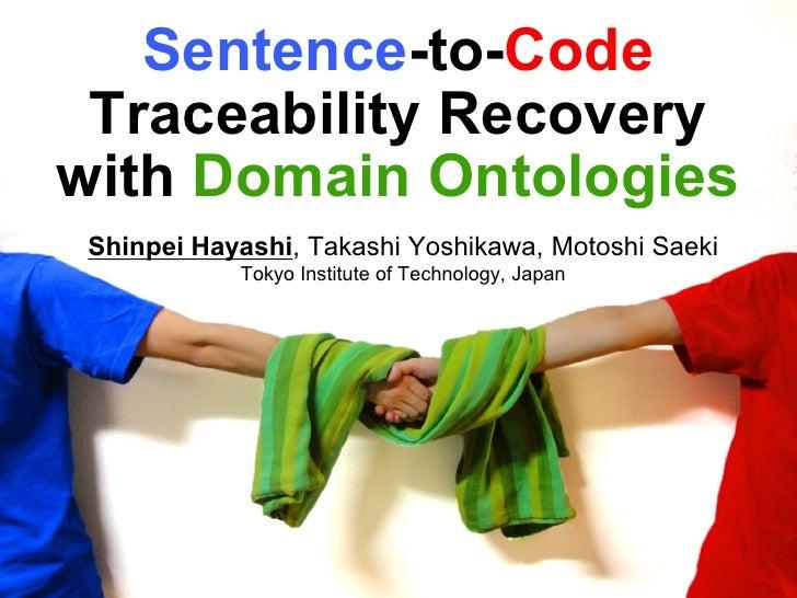 Sentence-to-Code Traceability Recoverywith Domain Ontologies Shinpei Hayashi, Takashi Yoshikawa, Motoshi Saeki            ...