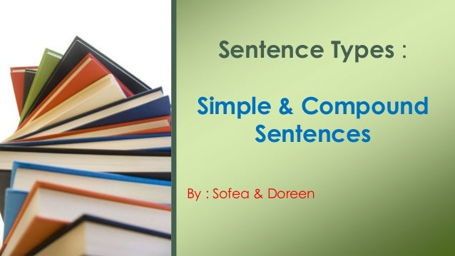 By : Sofea & Doreen Sentence Types : Simple & Compound Sentences