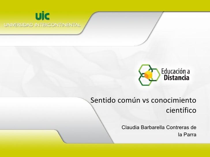 Sentido común vs conocimiento científico Claudia Barbarella Contreras de la Parra