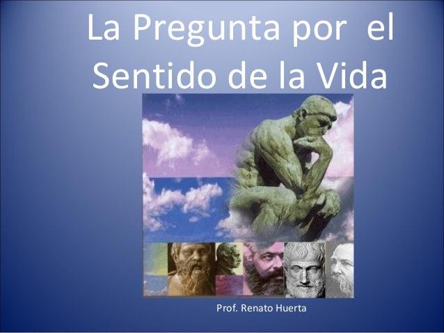 La Pregunta por elSentido de la Vida       Prof. Renato Huerta