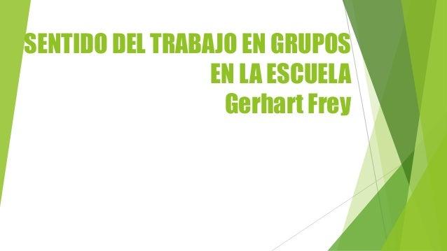 SENTIDO DEL TRABAJO EN GRUPOS EN LA ESCUELA Gerhart Frey