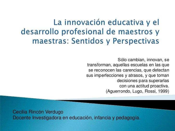 La innovación educativa y el desarrollo profesional de maestros y maestras: Sentidos y Perspectivas<br />Sólo cambian, inn...