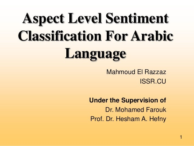 Aspect Level Sentiment Classification For Arabic Language Mahmoud El Razzaz ISSR.CU Under the Supervision of Dr. Mohamed F...