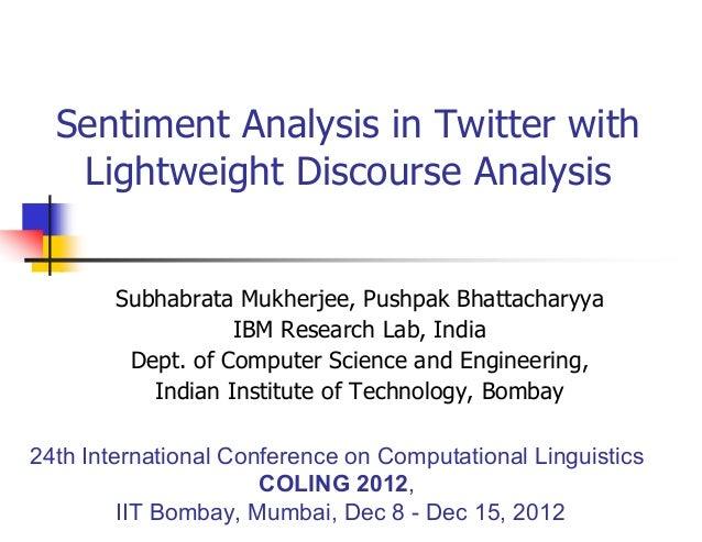 Sentiment Analysis in Twitter with Lightweight Discourse Analysis Subhabrata Mukherjee, Pushpak Bhattacharyya IBM Research...