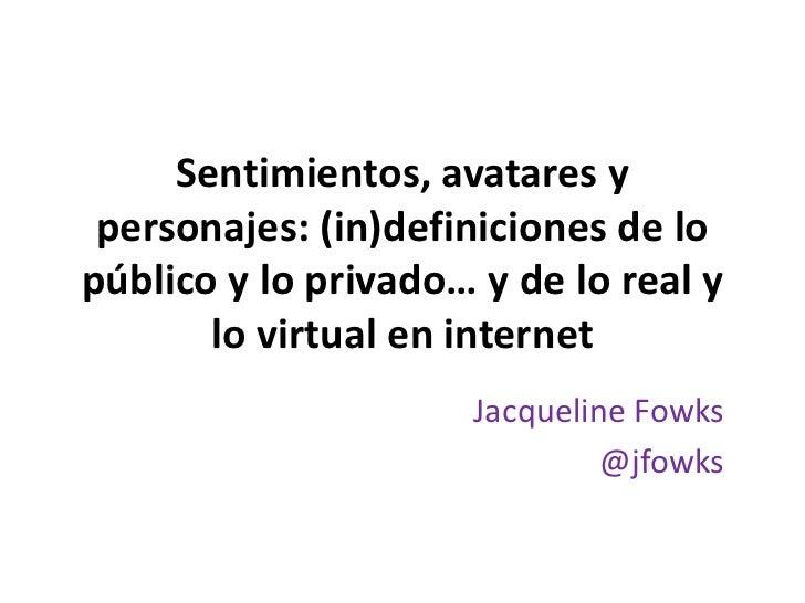 Sentimientos, avatares: indefiniciones de lo público y lo privado, de lo real y lo virtual
