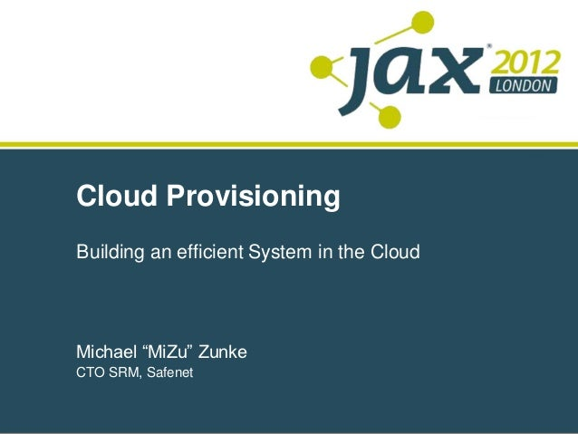 "Cloud ProvisioningBuilding an efficient System in the CloudMichael ""MiZu"" ZunkeCTO SRM, Safenet"