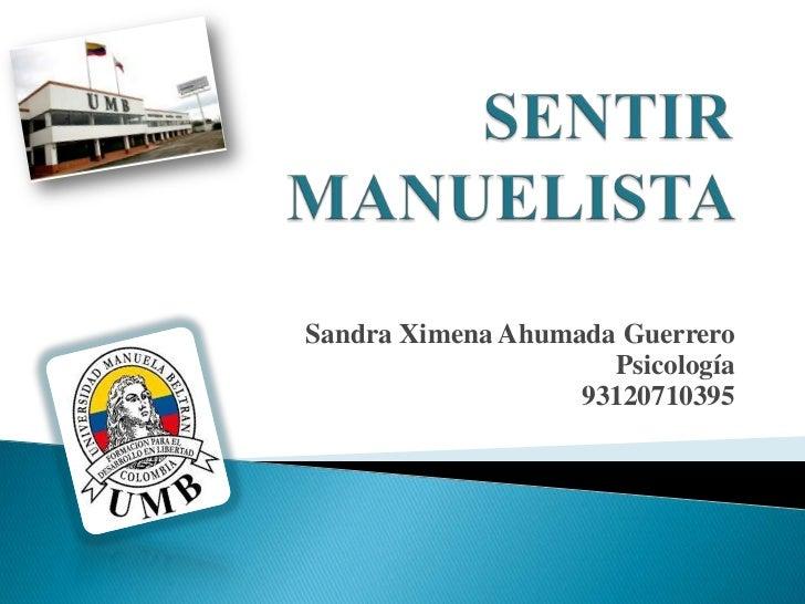 SENTIR MANUELISTA <br />Sandra Ximena Ahumada Guerrero <br />Psicología<br />93120710395<br />
