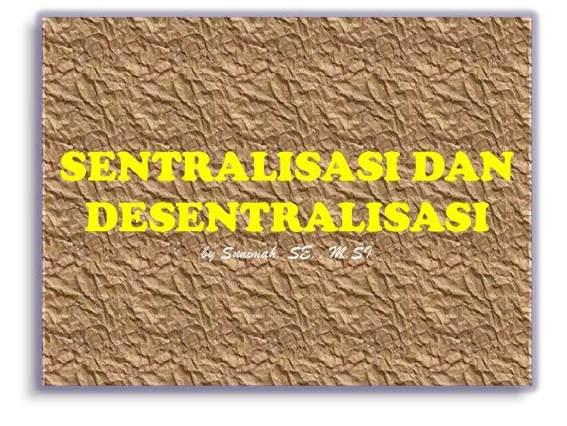 SENTRALISASI DAN DESENTRALISASI     by Sunimah, SE., M.SI