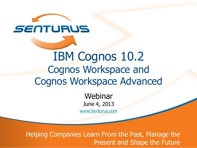 1 Helping Companies Learn From the Past, Manage the Present and Shape the Future IBM Cognos 10.2 Cognos Workspace and Cogn...