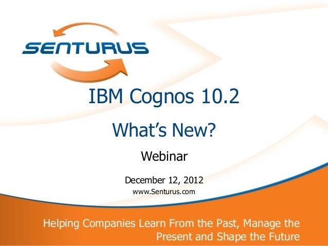 IBM Cognos 10.2                 What's New?                       Webinar                   December 12, 2012             ...
