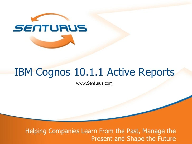IBM Cognos 10.1.1 Active Reports                      www.Senturus.com      Helping Companies Learn From the Past, Manage ...