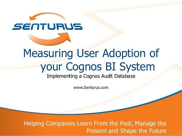 Measuring User Adoption of       your Cognos BI System           Implementing a Cognos Audit Database                     ...