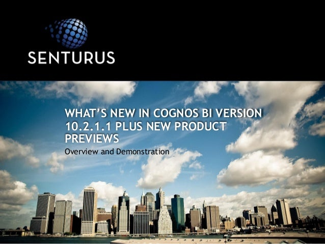 Overview and Demonstration WHAT'S NEW IN COGNOS BI VERSION 10.2.1.1 PLUS NEW PRODUCT PREVIEWS